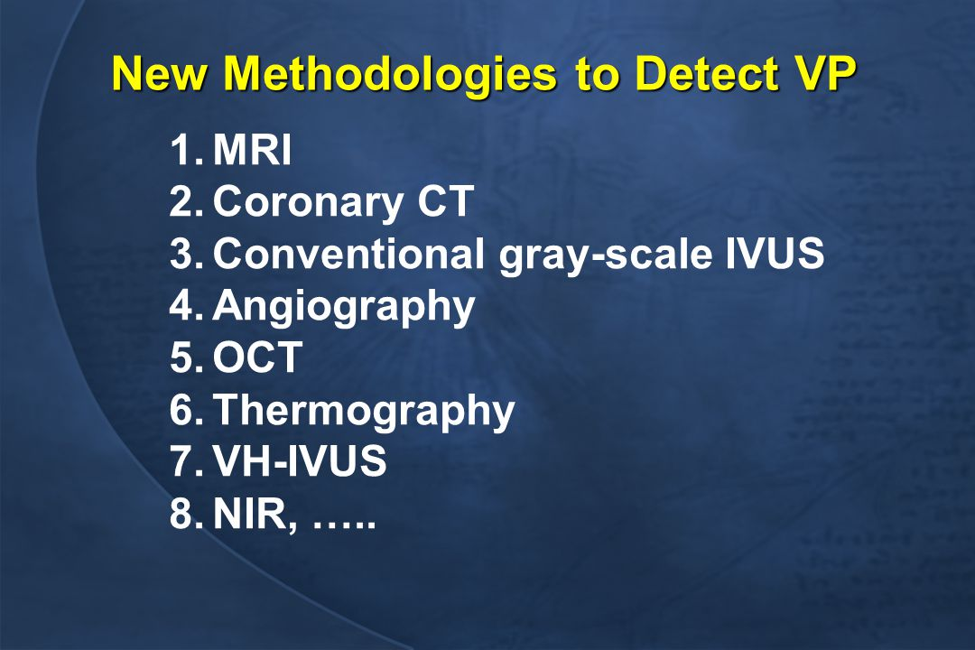 New Methodologies to Detect VP 1.MRI 2.Coronary CT 3.Conventional gray-scale IVUS 4.Angiography 5.OCT 6.Thermography 7.VH-IVUS 8.NIR, …..