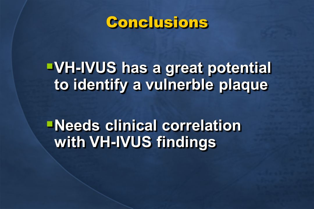 ConclusionsConclusions  VH-IVUS has a great potential to identify a vulnerble plaque  Needs clinical correlation with VH-IVUS findings  VH-IVUS has a great potential to identify a vulnerble plaque  Needs clinical correlation with VH-IVUS findings