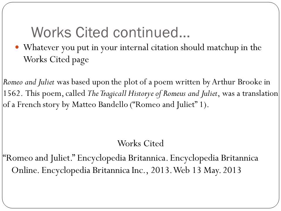 Works Cited continued… Whatever you put in your internal citation should matchup in the Works Cited page Works Cited Romeo and Juliet. Encyclopedia Britannica.