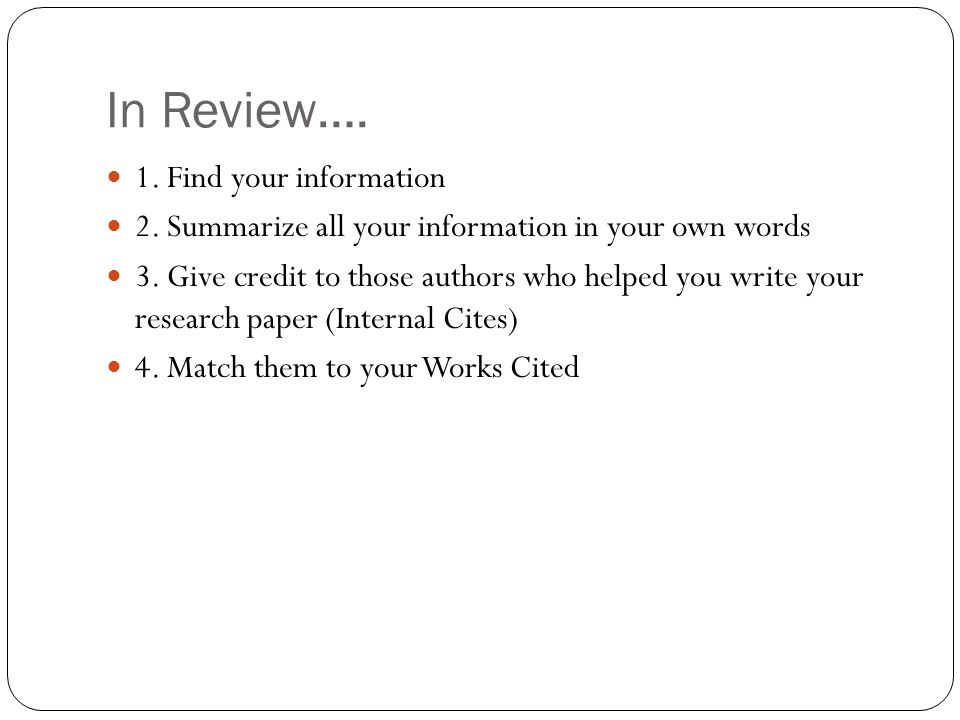 In Review….1. Find your information 2. Summarize all your information in your own words 3.