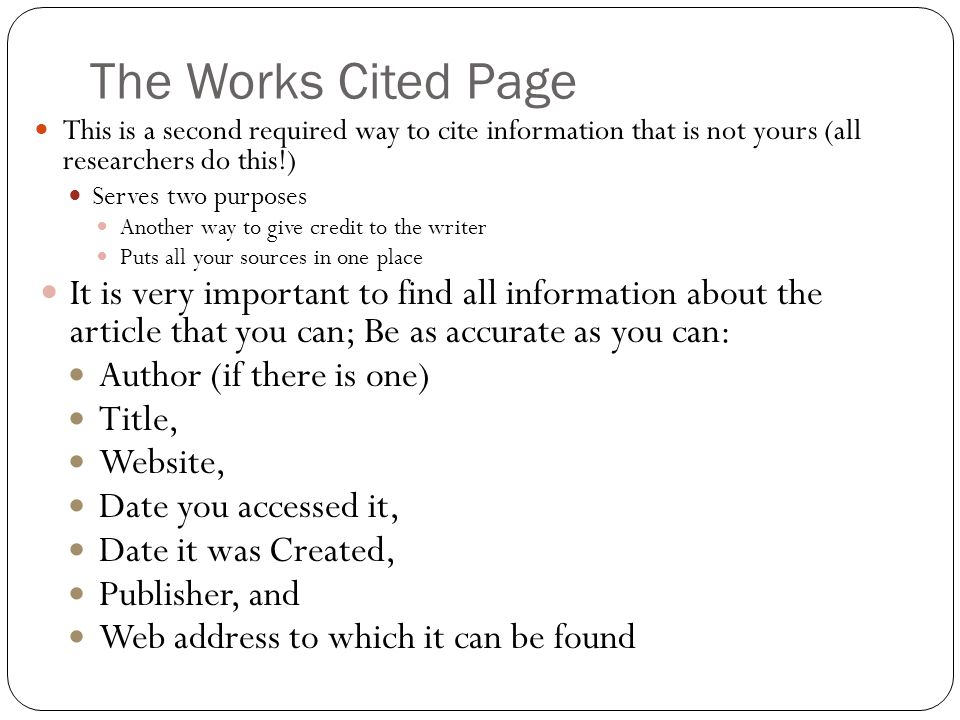The Works Cited Page This is a second required way to cite information that is not yours (all researchers do this!) Serves two purposes Another way to give credit to the writer Puts all your sources in one place It is very important to find all information about the article that you can; Be as accurate as you can: Author (if there is one) Title, Website, Date you accessed it, Date it was Created, Publisher, and Web address to which it can be found