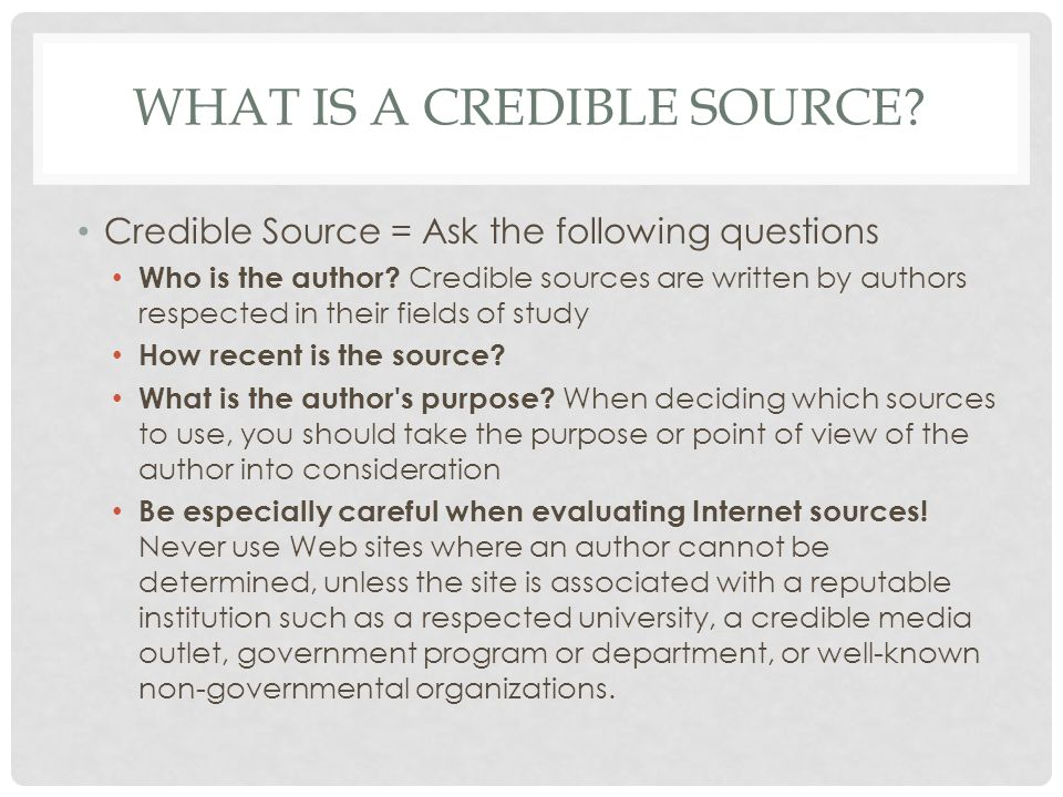 WHAT IS A CREDIBLE SOURCE. Credible Source = Ask the following questions Who is the author.