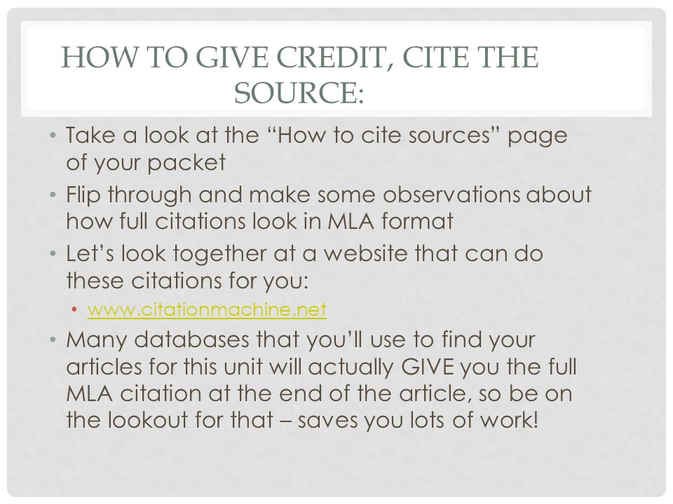 HOW TO GIVE CREDIT, CITE THE SOURCE: Take a look at the How to cite sources page of your packet Flip through and make some observations about how full citations look in MLA format Let's look together at a website that can do these citations for you: www.citationmachine.net Many databases that you'll use to find your articles for this unit will actually GIVE you the full MLA citation at the end of the article, so be on the lookout for that – saves you lots of work!