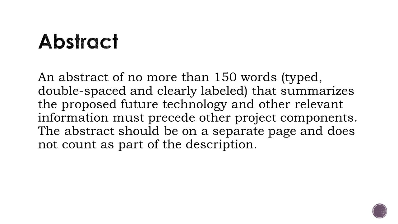 An abstract of no more than 150 words (typed, double-spaced and clearly labeled) that summarizes the proposed future technology and other relevant information must precede other project components.
