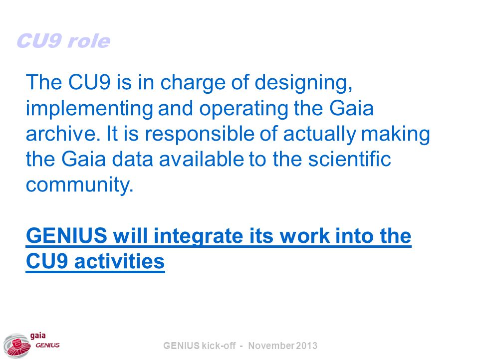GENIUS kick-off - November 2013 The CU9 is in charge of designing, implementing and operating the Gaia archive.