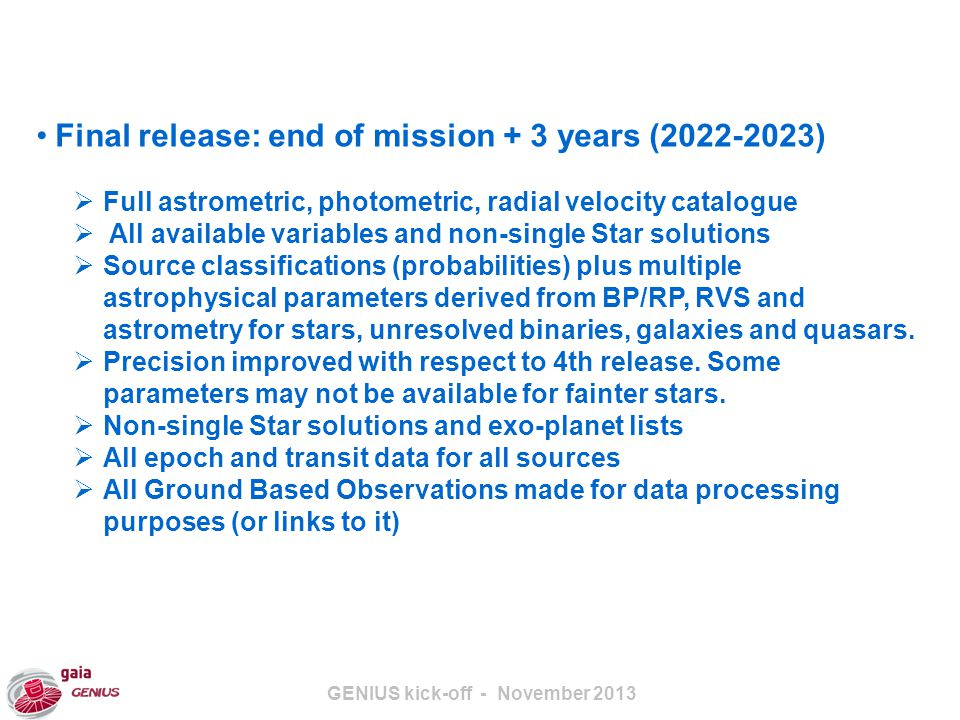 GENIUS kick-off - November 2013 Final release: end of mission + 3 years (2022-2023)  Full astrometric, photometric, radial velocity catalogue  All available variables and non-single Star solutions  Source classifications (probabilities) plus multiple astrophysical parameters derived from BP/RP, RVS and astrometry for stars, unresolved binaries, galaxies and quasars.