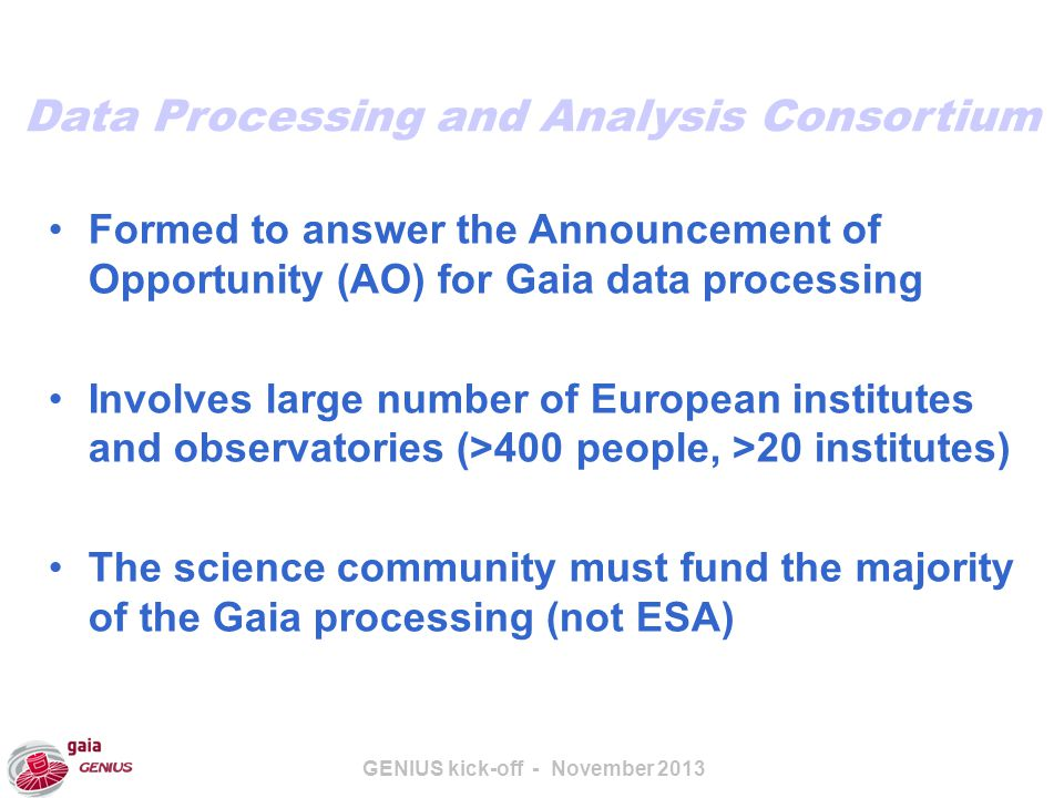 GENIUS kick-off - November 2013 Formed to answer the Announcement of Opportunity (AO) for Gaia data processing Involves large number of European institutes and observatories (>400 people, >20 institutes) The science community must fund the majority of the Gaia processing (not ESA) Data Processing and Analysis Consortium