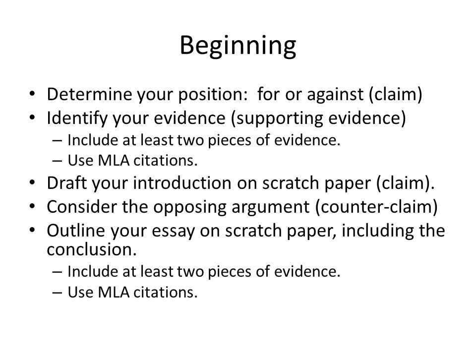 Beginning Determine your position: for or against (claim) Identify your evidence (supporting evidence) – Include at least two pieces of evidence.