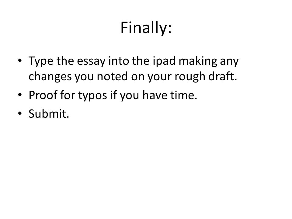 Finally: Type the essay into the ipad making any changes you noted on your rough draft.
