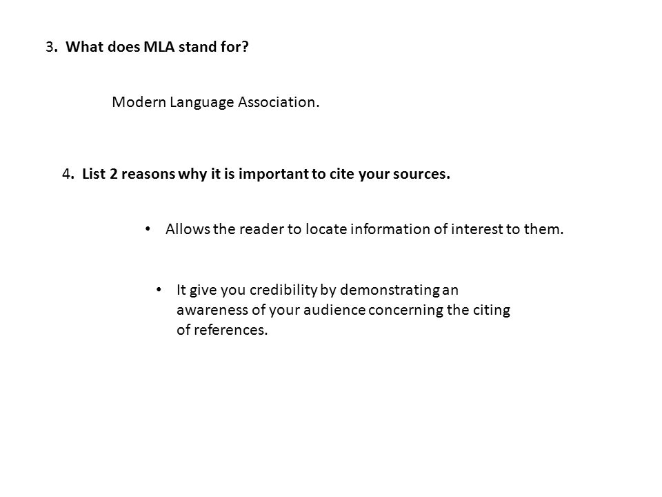 3. What does MLA stand for? Modern Language Association. 4. List 2 reasons why it is important to cite your sources. Allows the reader to locate infor