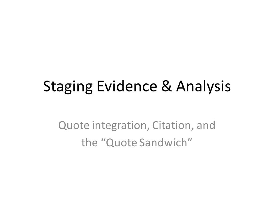 Close Reading/Quote Sandwich Create a quote sandwich: INTRO: What does the audience need to know about this evidence in order to understand the import of your analysis.