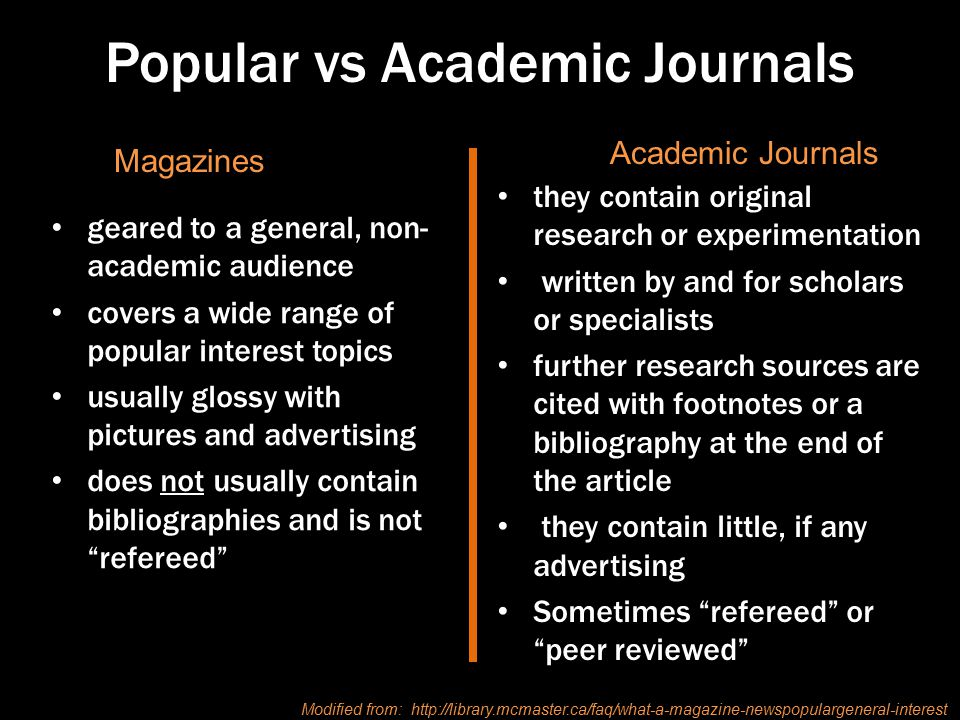 Popular vs Academic Journals geared to a general, non- academic audience covers a wide range of popular interest topics usually glossy with pictures and advertising does not usually contain bibliographies and is not refereed they contain original research or experimentation written by and for scholars or specialists further research sources are cited with footnotes or a bibliography at the end of the article they contain little, if any advertising Sometimes refereed or peer reviewed Magazines Academic Journals Modified from: http://library.mcmaster.ca/faq/what-a-magazine-newspopulargeneral-interest