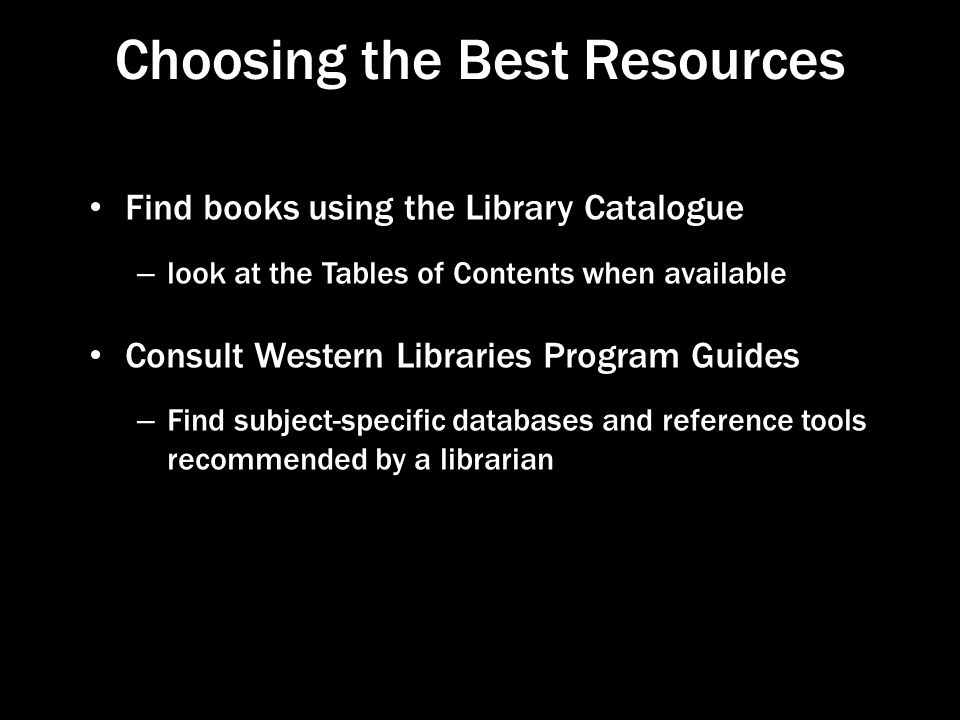 Choosing the Best Resources Find books using the Library Catalogue – look at the Tables of Contents when available Consult Western Libraries Program Guides – Find subject-specific databases and reference tools recommended by a librarian