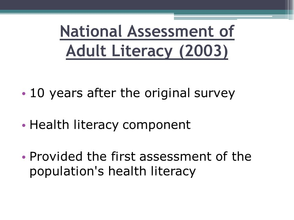 National Assessment of Adult Literacy (2003) 10 years after the original survey Health literacy component Provided the first assessment of the populat