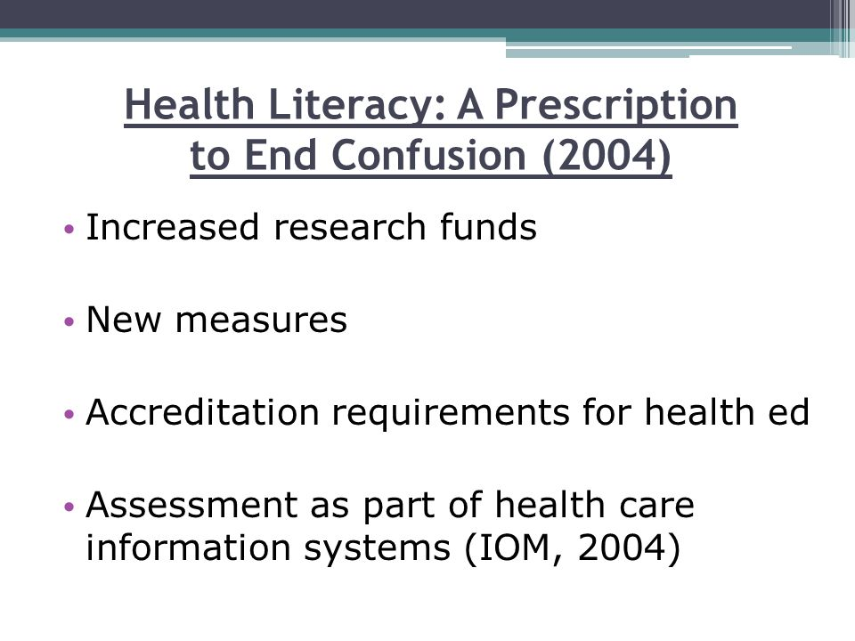 Health Literacy: A Prescription to End Confusion (2004) Increased research funds New measures Accreditation requirements for health ed Assessment as part of health care information systems (IOM, 2004)