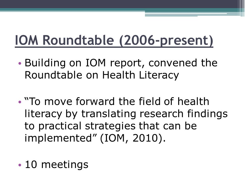 IOM Roundtable (2006-present) Building on IOM report, convened the Roundtable on Health Literacy To move forward the field of health literacy by translating research findings to practical strategies that can be implemented (IOM, 2010).