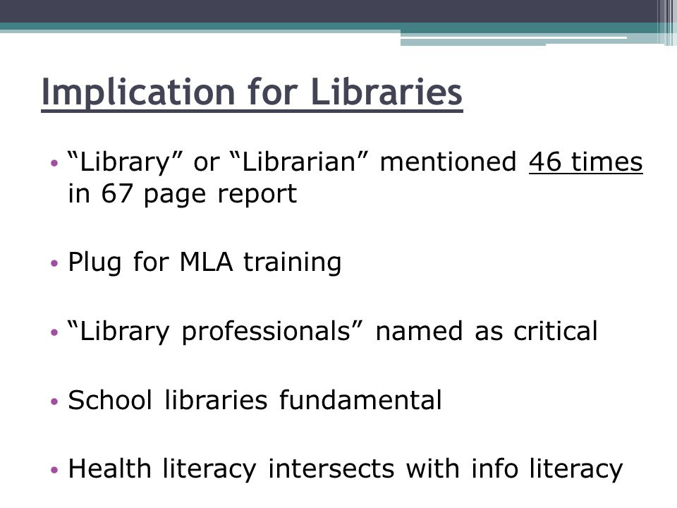 Implication for Libraries Library or Librarian mentioned 46 times in 67 page report Plug for MLA training Library professionals named as critical School libraries fundamental Health literacy intersects with info literacy