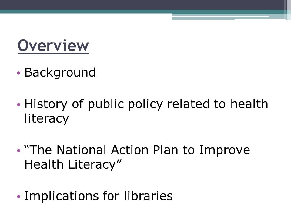 Overview Background History of public policy related to health literacy The National Action Plan to Improve Health Literacy Implications for libraries
