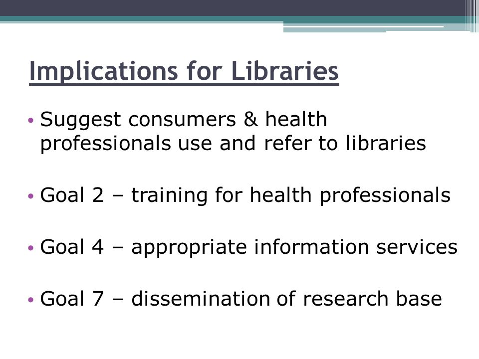 Implications for Libraries Suggest consumers & health professionals use and refer to libraries Goal 2 – training for health professionals Goal 4 – appropriate information services Goal 7 – dissemination of research base
