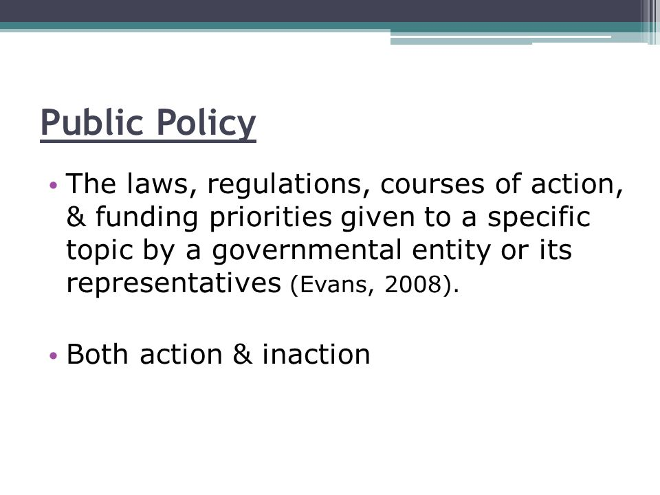 Public Policy The laws, regulations, courses of action, & funding priorities given to a specific topic by a governmental entity or its representatives (Evans, 2008).