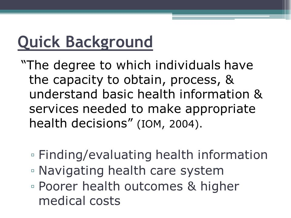 """Quick Background """"The degree to which individuals have the capacity to obtain, process, & understand basic health information & services needed to mak"""