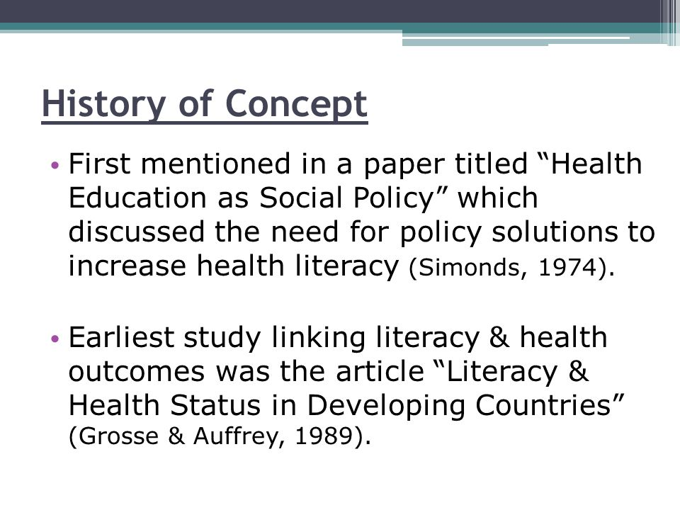 History of Concept First mentioned in a paper titled Health Education as Social Policy which discussed the need for policy solutions to increase health literacy (Simonds, 1974).