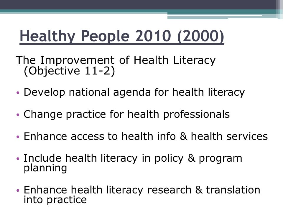 Healthy People 2010 (2000) The Improvement of Health Literacy (Objective 11-2) Develop national agenda for health literacy Change practice for health professionals Enhance access to health info & health services Include health literacy in policy & program planning Enhance health literacy research & translation into practice