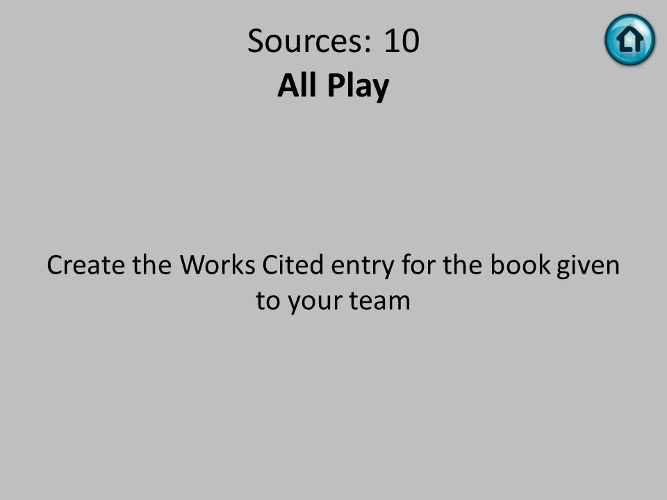 Sources: 10 All Play Create the Works Cited entry for the book given to your team
