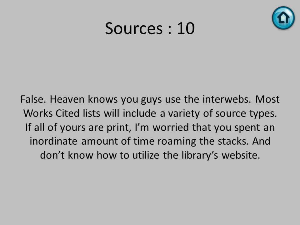 Sources : 10 False. Heaven knows you guys use the interwebs. Most Works Cited lists will include a variety of source types. If all of yours are print,