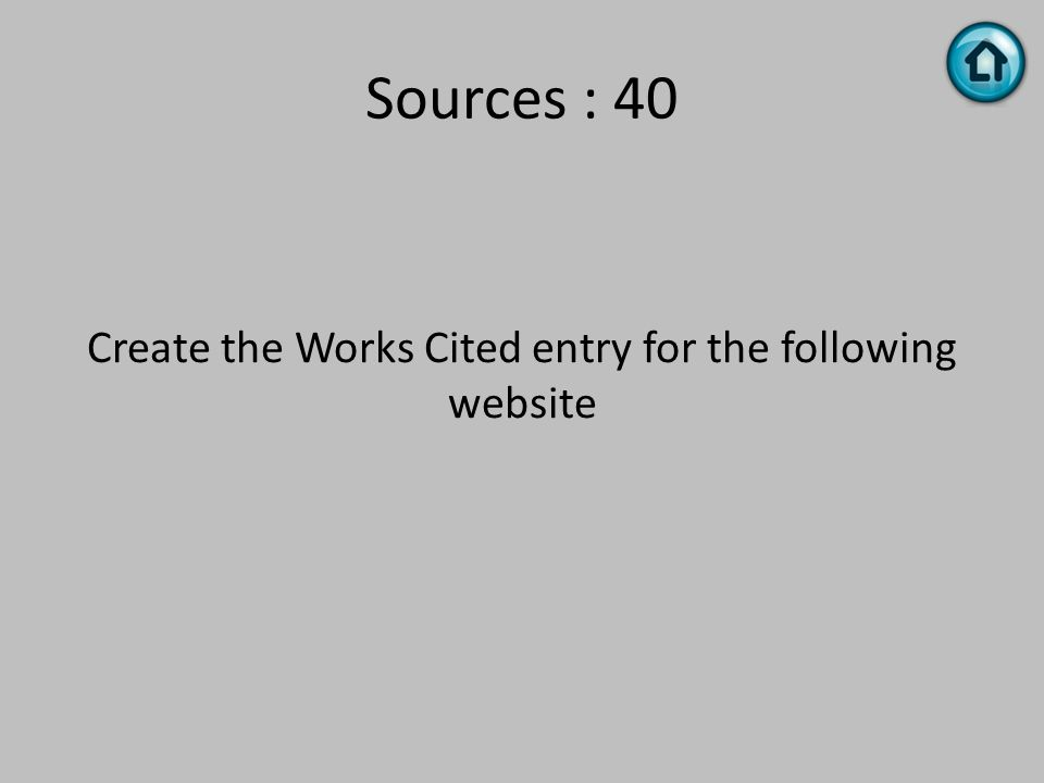 Sources : 40 Create the Works Cited entry for the following website