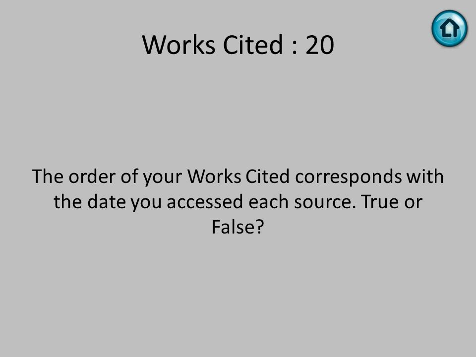 Works Cited : 20 The order of your Works Cited corresponds with the date you accessed each source. True or False?