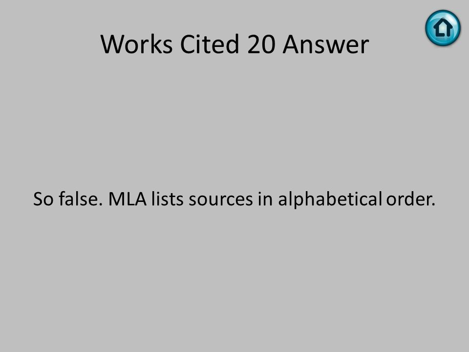 Works Cited 20 Answer So false. MLA lists sources in alphabetical order.