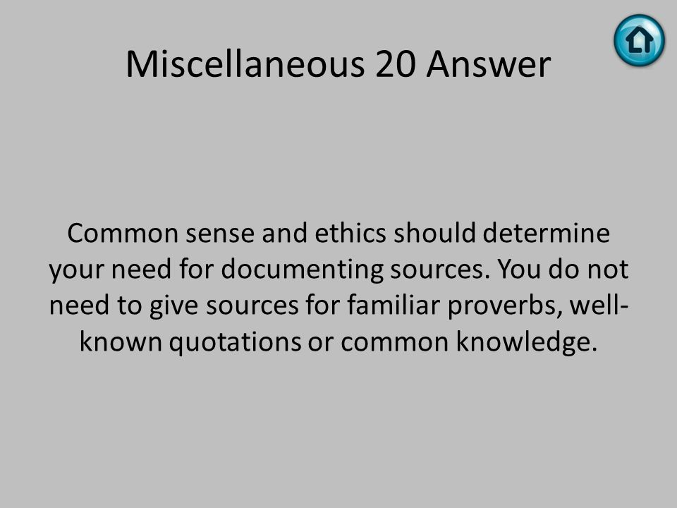 Miscellaneous 20 Answer Common sense and ethics should determine your need for documenting sources. You do not need to give sources for familiar prove