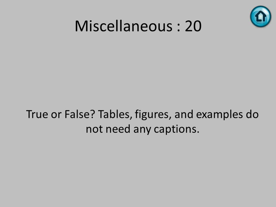 Miscellaneous : 20 True or False? Tables, figures, and examples do not need any captions.