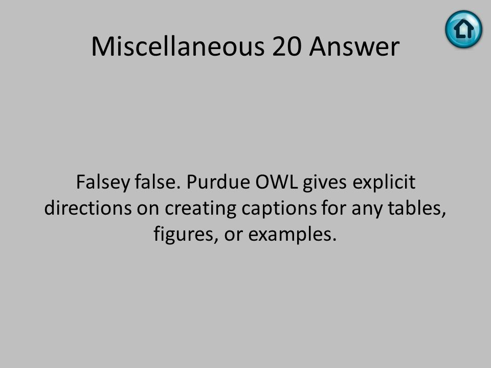Miscellaneous 20 Answer Falsey false. Purdue OWL gives explicit directions on creating captions for any tables, figures, or examples.
