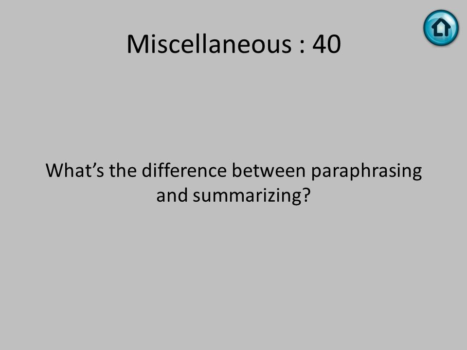 Miscellaneous : 40 What's the difference between paraphrasing and summarizing?