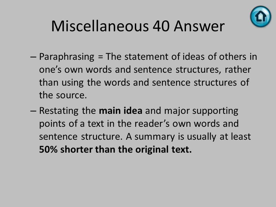 Miscellaneous 40 Answer – Paraphrasing = The statement of ideas of others in one's own words and sentence structures, rather than using the words and
