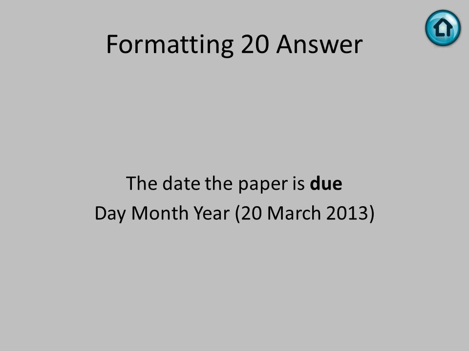 Formatting 20 Answer The date the paper is due Day Month Year (20 March 2013)