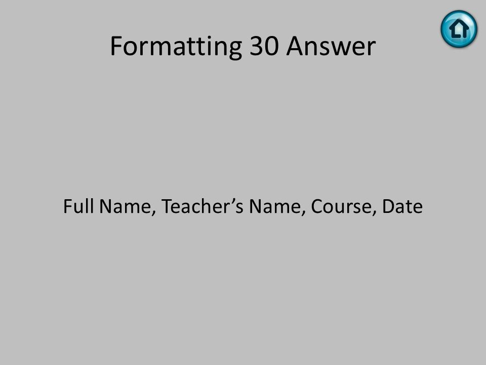 Formatting 30 Answer Full Name, Teacher's Name, Course, Date