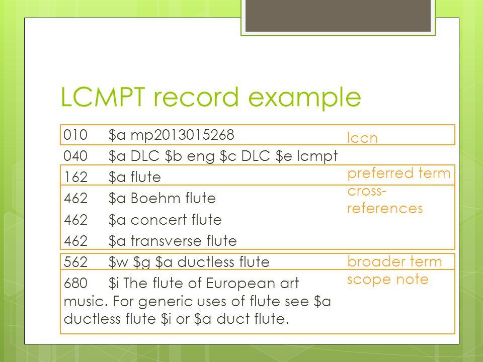 LCMPT record example 010$a mp2013015268 040$a DLC $b eng $c DLC $e lcmpt 162$a flute 462$a Boehm flute 462$a concert flute 462$a transverse flute 562$w $g $a ductless flute 680$i The flute of European art music.