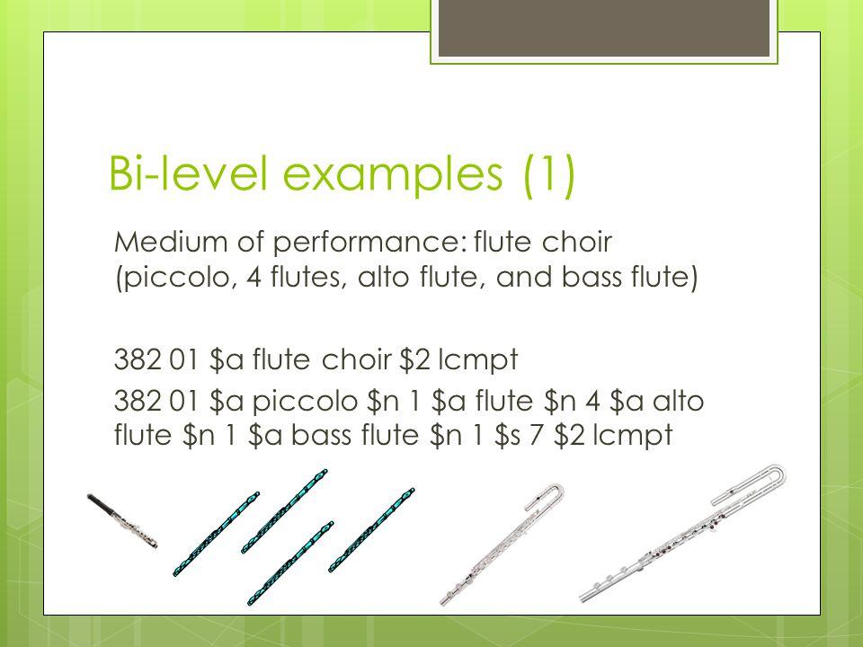Bi-level examples (1) Medium of performance: flute choir (piccolo, 4 flutes, alto flute, and bass flute) 382 01 $a flute choir $2 lcmpt 382 01 $a piccolo $n 1 $a flute $n 4 $a alto flute $n 1 $a bass flute $n 1 $s 7 $2 lcmpt