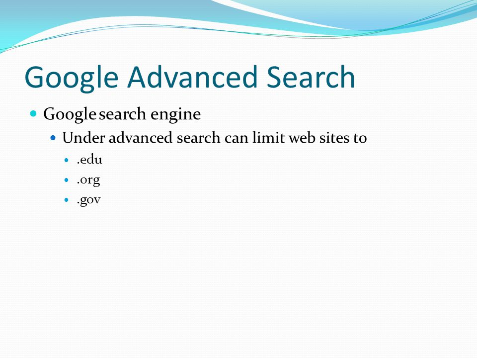 Google Advanced Search Google search engine Under advanced search can limit web sites to.edu.org.gov