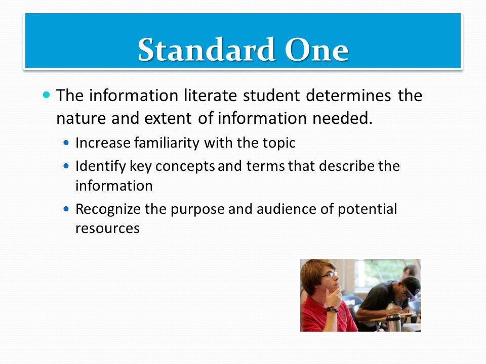 Standard One The information literate student determines the nature and extent of information needed. Increase familiarity with the topic Identify key
