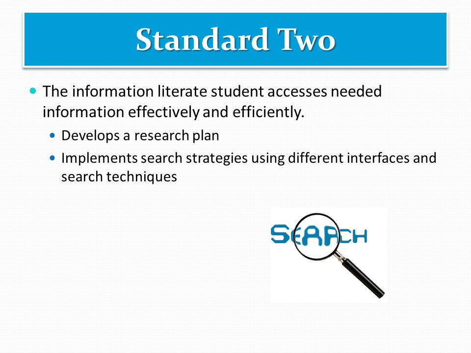 The information literate student accesses needed information effectively and efficiently. Develops a research plan Implements search strategies using
