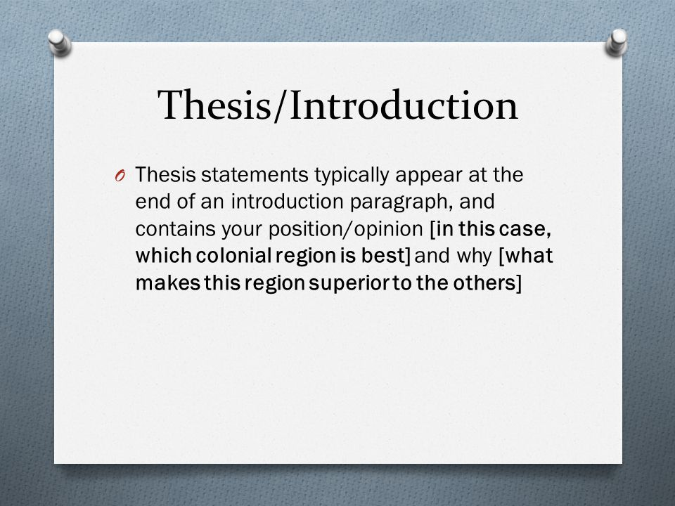 Thesis/Introduction O Thesis statements typically appear at the end of an introduction paragraph, and contains your position/opinion [in this case, which colonial region is best] and why [what makes this region superior to the others]