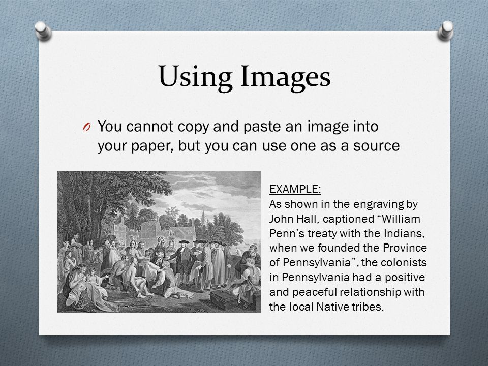 Using Images O You cannot copy and paste an image into your paper, but you can use one as a source EXAMPLE: As shown in the engraving by John Hall, captioned William Penn's treaty with the Indians, when we founded the Province of Pennsylvania , the colonists in Pennsylvania had a positive and peaceful relationship with the local Native tribes.