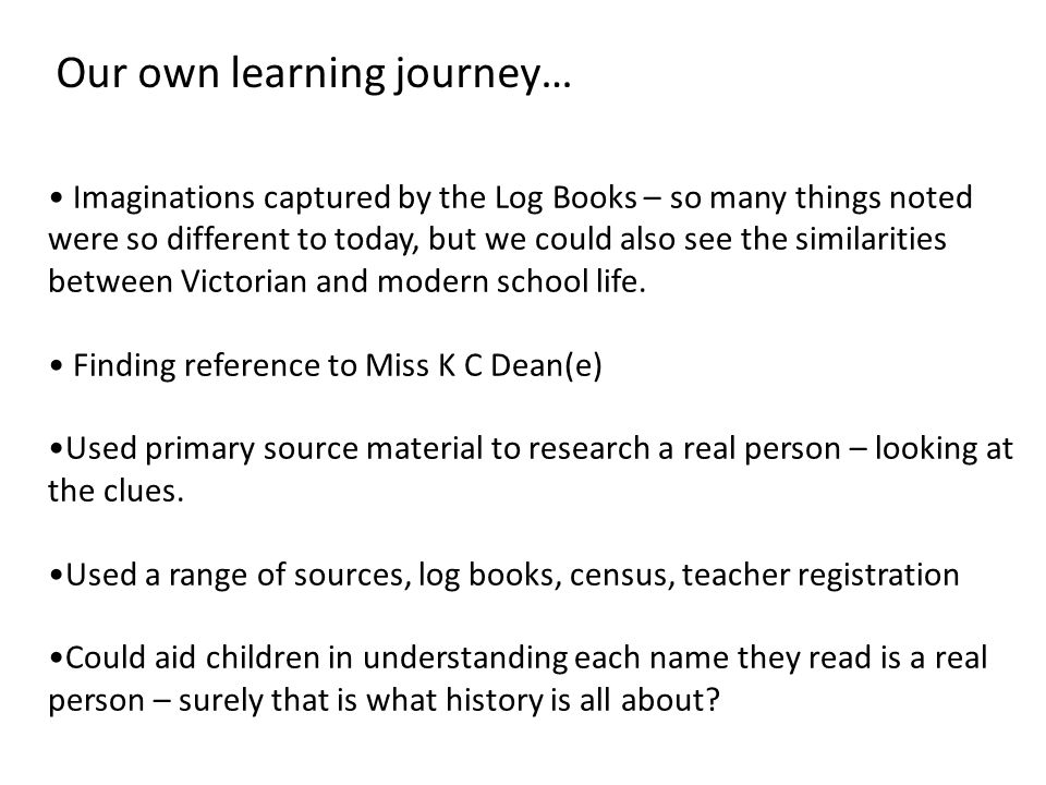Imaginations captured by the Log Books – so many things noted were so different to today, but we could also see the similarities between Victorian and modern school life.