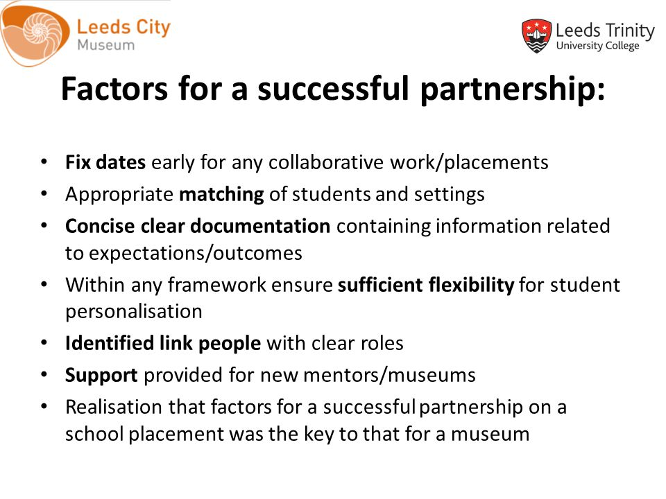 Factors for a successful partnership: Fix dates early for any collaborative work/placements Appropriate matching of students and settings Concise clear documentation containing information related to expectations/outcomes Within any framework ensure sufficient flexibility for student personalisation Identified link people with clear roles Support provided for new mentors/museums Realisation that factors for a successful partnership on a school placement was the key to that for a museum