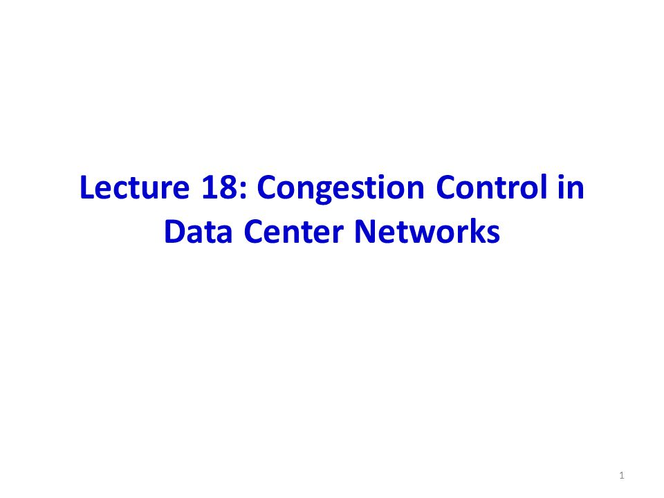 Lecture 18: Congestion Control in Data Center Networks 1