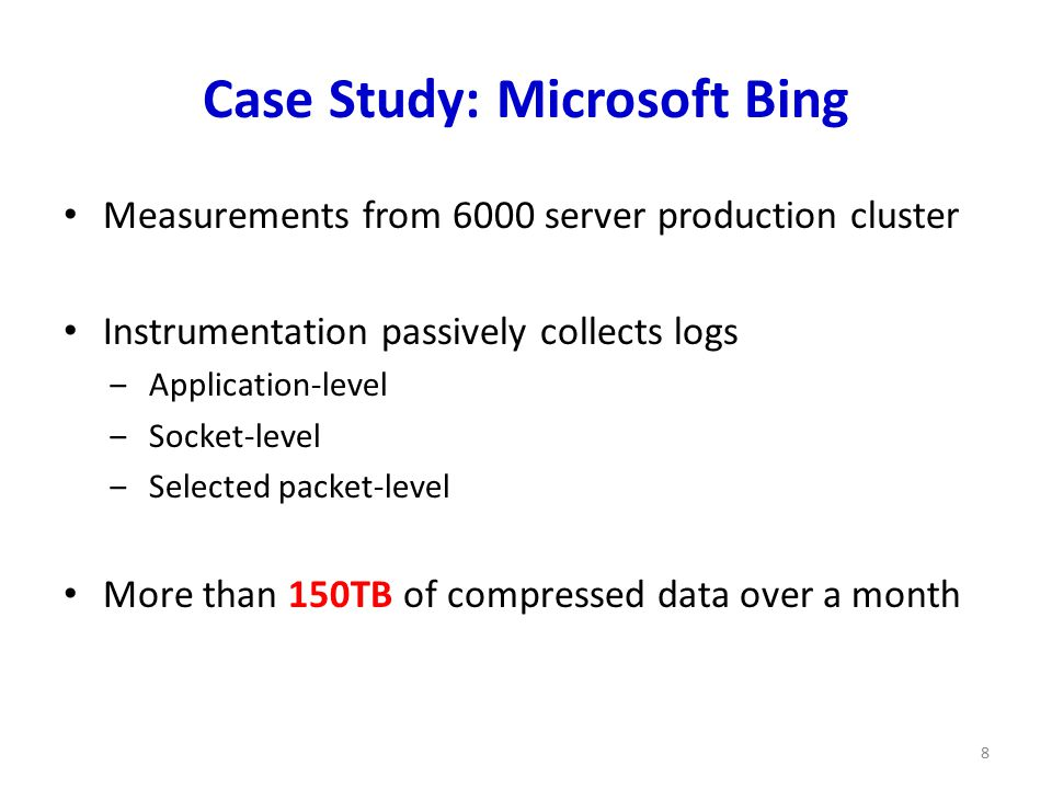 Case Study: Microsoft Bing Measurements from 6000 server production cluster Instrumentation passively collects logs ‒Application-level ‒Socket-level ‒Selected packet-level More than 150TB of compressed data over a month 8